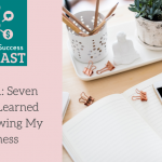 Podcast Episode 1: 7 Lessons Learned From Growing My Business